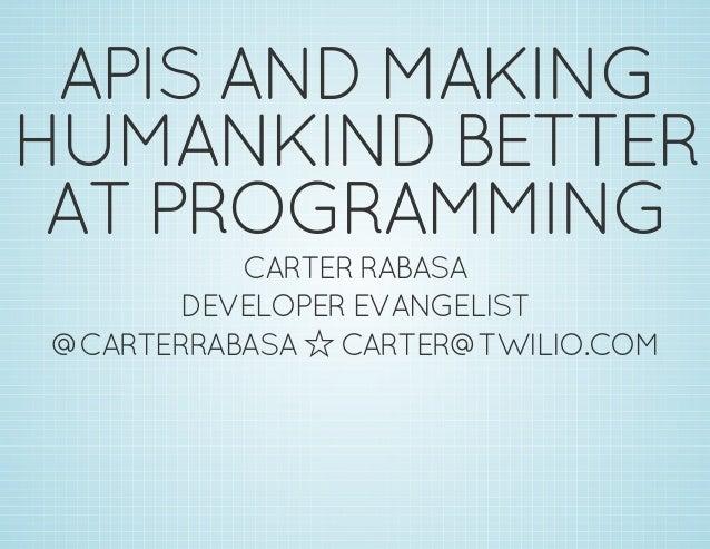 APISANDMAKING HUMANKINDBETTER ATPROGRAMMING CARTERRABASA DEVELOPEREVANGELIST @CARTERRABASAóCARTER@TWILIO.COM