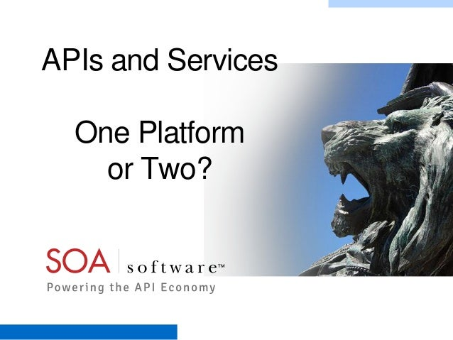 APIs and Services One Platform or Two?  Copyright © 2001-2012 SOA Software, Inc. All Rights Reserved. All content subject ...