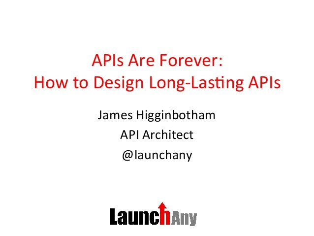 APIs	Are	Forever:	 How	to	Design	Long-Las6ng	APIs	 James	Higginbotham	 API	Architect	 @launchany