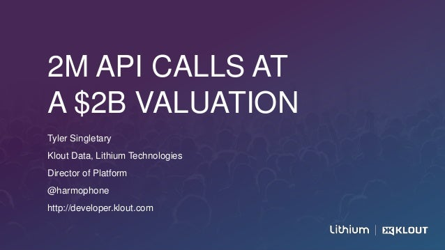 2M API CALLS AT A $2B VALUATION Tyler Singletary Klout Data, Lithium Technologies Director of Platform @harmophone http://...