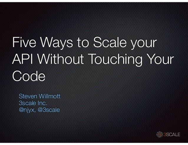 Five Ways to Scale your API Without Touching Your Code Steven Willmott 3scale Inc. @njyx, @3scale