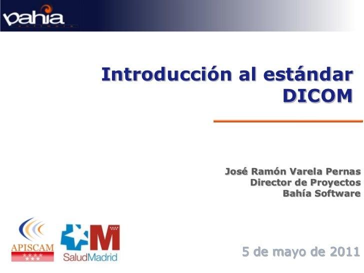 Introducción al estándar                  DICOM           José Ramón Varela Pernas                Director de Proyectos   ...