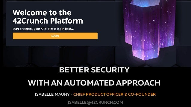 The API Security Platform for the Enterprise ISABELLE MAUNY - CHIEF PRODUCT OFFICER & CO-FOUNDER ISABELLE@42CRUNCH.COM BET...