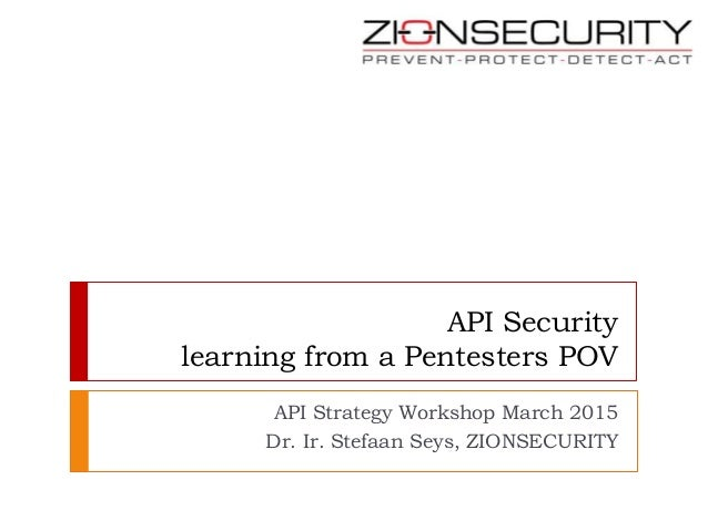 API Security learning from a Pentesters POV API Strategy Workshop March 2015 Dr. Ir. Stefaan Seys, ZIONSECURITY