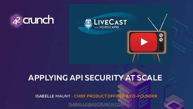 ISABELLE MAUNY - CHIEF PRODUCT OFFICER & CO-FOUNDER ISABELLE@42CRUNCH.COM APPLYING API SECURITY AT SCALE