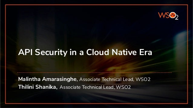 API Security in a Cloud Native Era Malintha Amarasinghe, Associate Technical Lead, WSO2 Thilini Shanika, Associate Technic...