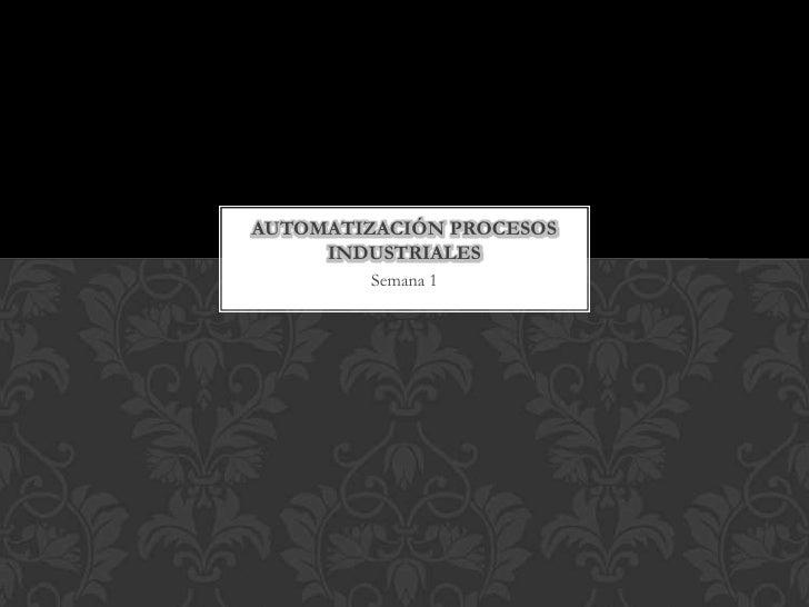 Semana 1<br />Automatización procesos industriales<br />