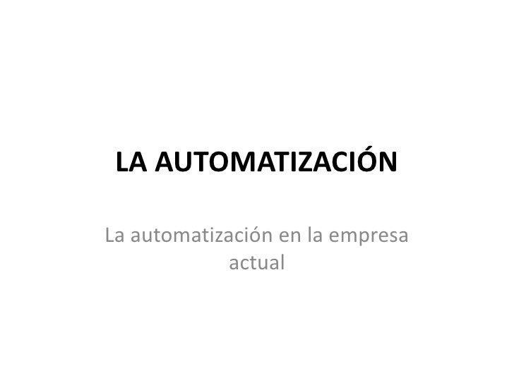 LA AUTOMATIZACIÓN<br />La automatización en la empresa actual<br />