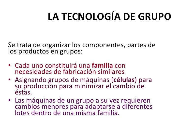 LA TECNOLOGÍA DE GRUPO<br />Se trata de organizar los componentes, partes de los productos en grupos:<br />Cada uno consti...