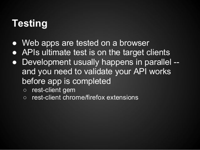 Testing● Web apps are tested on a browser● APIs ultimate test is on the target clients● Development usually happens in par...