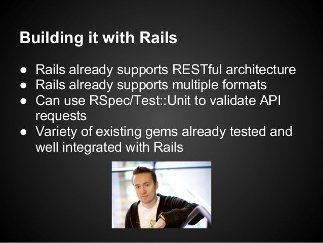 Building it with Rails● Rails already supports RESTful architecture● Rails already supports multiple formats● Can use RSpe...