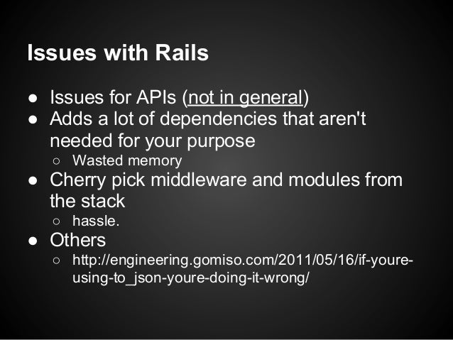 Issues with Rails● Issues for APIs (not in general)● Adds a lot of dependencies that arent  needed for your purpose  ○ Was...