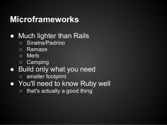 Microframeworks● Much lighter than Rails  ○   Sinatra/Padrino  ○   Ramaze  ○   Merb  ○   Camping● Build only what you need...
