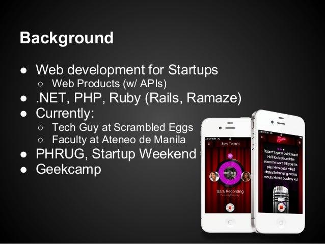 Background● Web development for Startups  ○ Web Products (w/ APIs)● .NET, PHP, Ruby (Rails, Ramaze)● Currently:  ○ Tech Gu...