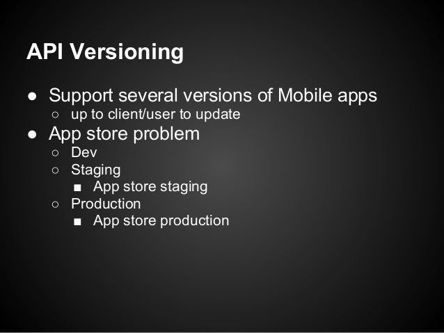 API Versioning● Support several versions of Mobile apps  ○ up to client/user to update● App store problem  ○ Dev  ○ Stagin...
