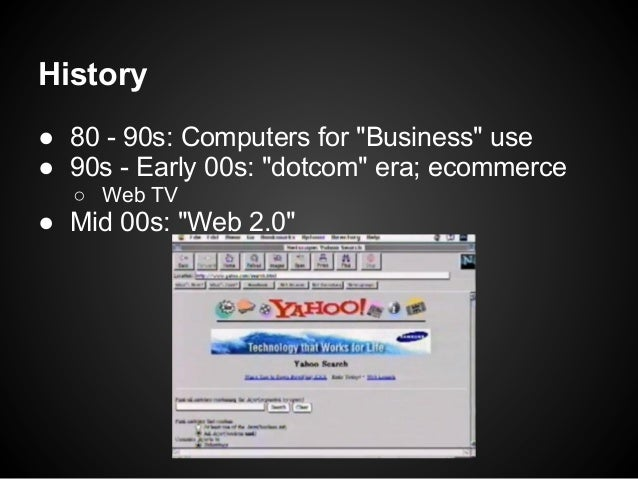 """History● 80 - 90s: Computers for """"Business"""" use● 90s - Early 00s: """"dotcom"""" era; ecommerce  ○ Web TV● Mid 00s: """"Web 2.0"""""""