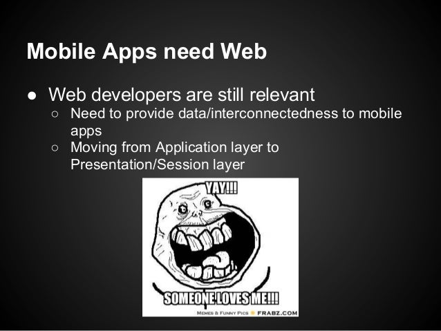 Mobile Apps need Web● Web developers are still relevant  ○ Need to provide data/interconnectedness to mobile    apps  ○ Mo...
