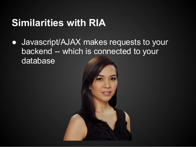 Similarities with RIA● Javascript/AJAX makes requests to your  backend -- which is connected to your  database
