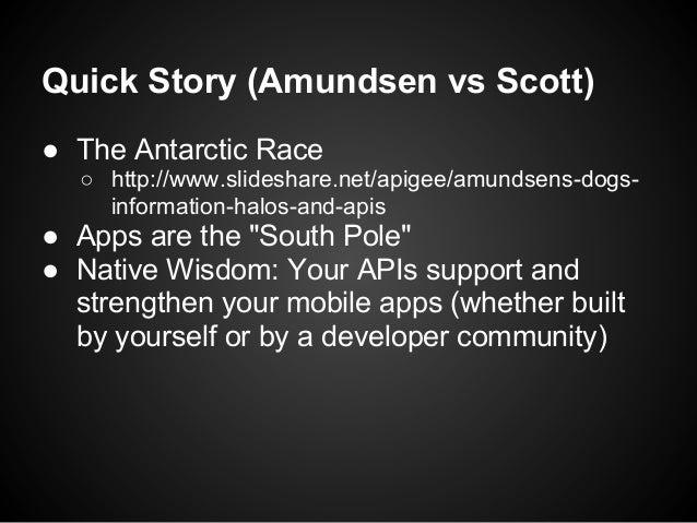 Quick Story (Amundsen vs Scott)● The Antarctic Race  ○ http://www.slideshare.net/apigee/amundsens-dogs-    information-hal...