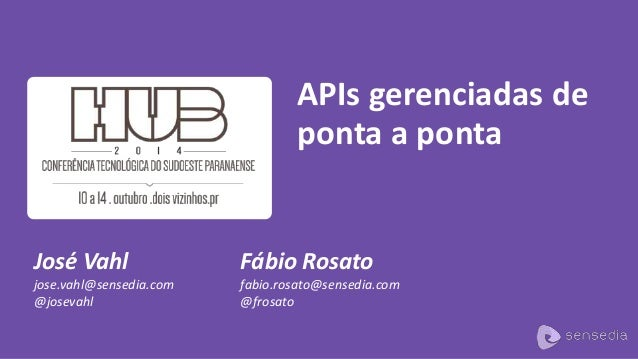 José Vahl  jose.vahl@sensedia.com  @josevahl  APIs gerenciadas de  ponta a ponta  Fábio Rosato  fabio.rosato@sensedia.com ...