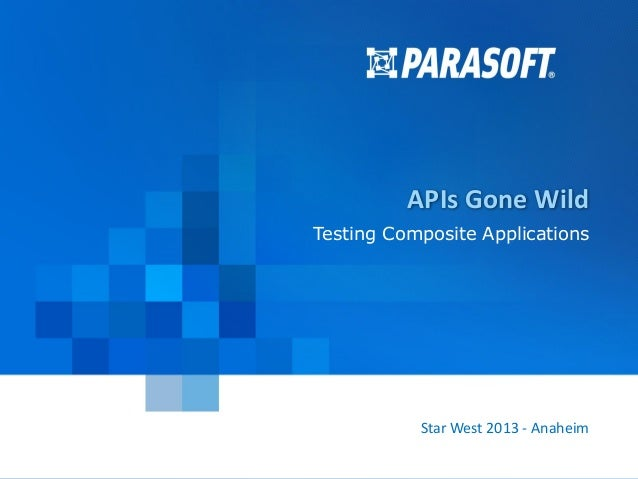 APIs Gone Wild Testing Composite Applications  Star West 2013 - Anaheim Cloud Expo Fall 2012 – Santa Clara, CA Parasoft Pr...