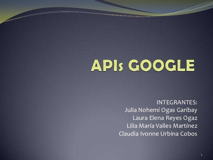 APIs GOOGLE<br />INTEGRANTES:<br />Julia Nohemí Ogas Garibay<br />Laura Elena Reyes Ogaz<br />Lilia María Valles Martínez<...