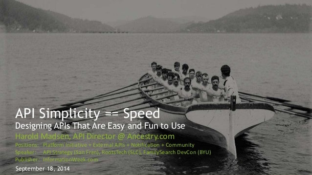 API Simplicity == Speed  Designing APIs That Are Easy and Fun to Use  Harold Madsen, API Director @ Ancestry.com  Position...