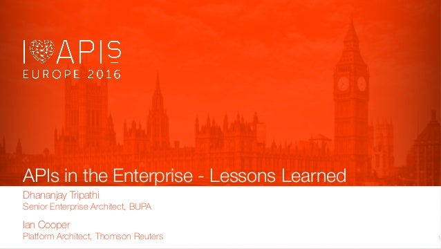 APIs in the Enterprise - Lessons Learned Ian Cooper Platform Architect, Thomson Reuters 1 Dhananjay Tripathi Senior Enterp...
