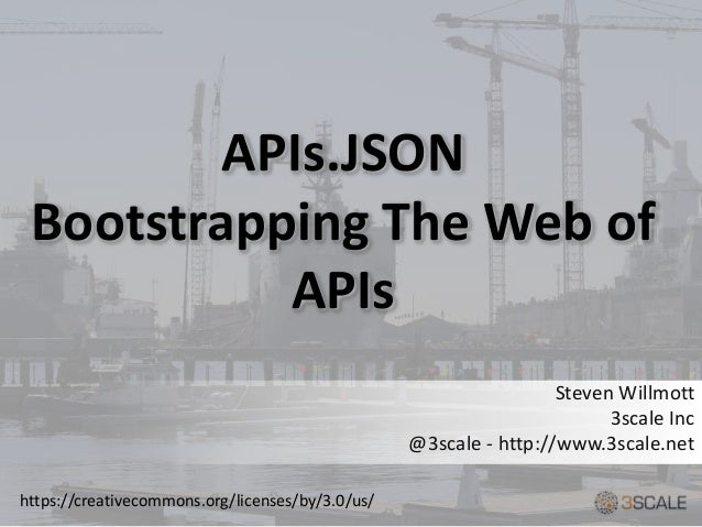 APIs.JSON Bootstrapping The Web of APIs Steven Willmott 3scale Inc @3scale - http://www.3scale.net https://creativecommons...