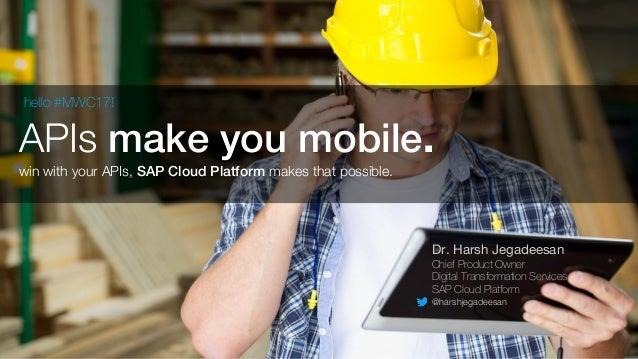 APIs make you mobile. Dr. Harsh Jegadeesan Chief Product Owner Digital Transformation Services SAP Cloud Platform @harshje...