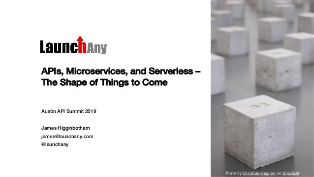 APIs, Microservices, and Serverless – The Shape of Things to Come Austin API Summit 2019 James Higginbotham james@launchan...