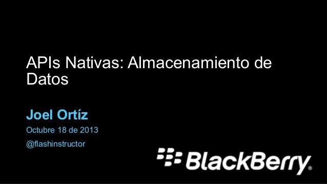 APIs Nativas: Almacenamiento de Datos Joel Ortíz Octubre 18 de 2013 @flashinstructor