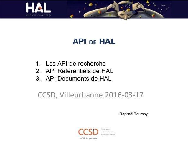 API DE HAL CCSD, Villeurbanne 2016-03-17 1. Les API de recherche 2. API Référentiels de HAL 3. API Documents de HAL Raphaë...