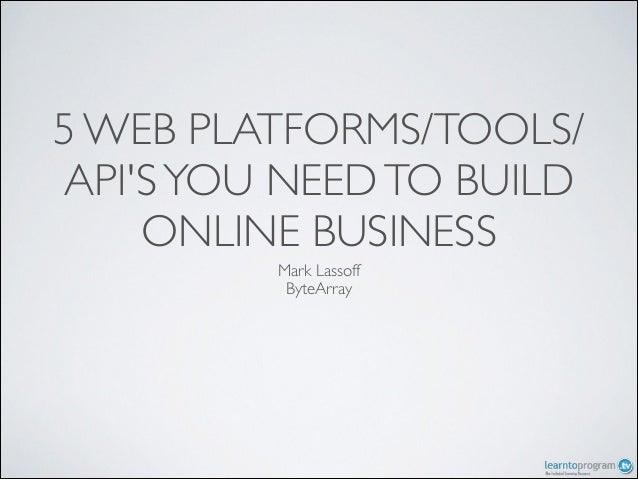 5 WEB PLATFORMS/TOOLS/ API'S YOU NEED TO BUILD ONLINE BUSINESS Mark Lassoff  ByteArray