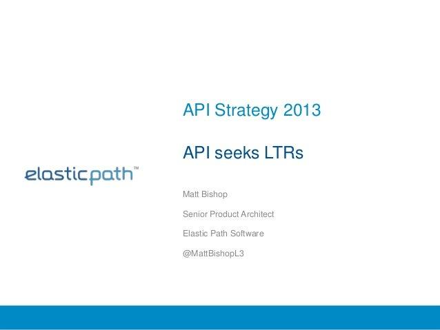 API Strategy 2013API seeks LTRsMatt BishopSenior Product ArchitectElastic Path Software@MattBishopL3