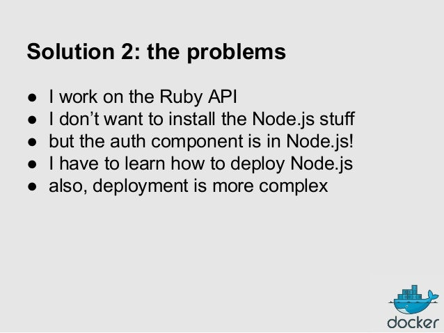 Solution 2: the problems ● ● ● ● ●  I work on the Ruby API I don't want to install the Node.js stuff but the auth componen...