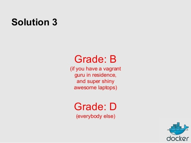 Solution 3  Grade: B (if you have a vagrant guru in residence, and super shiny awesome laptops)  Grade: D (everybody else)