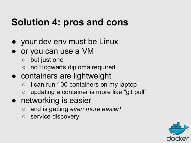Solution 4: pros and cons ● your dev env must be Linux ● or you can use a VM ○ but just one ○ no Hogwarts diploma required...