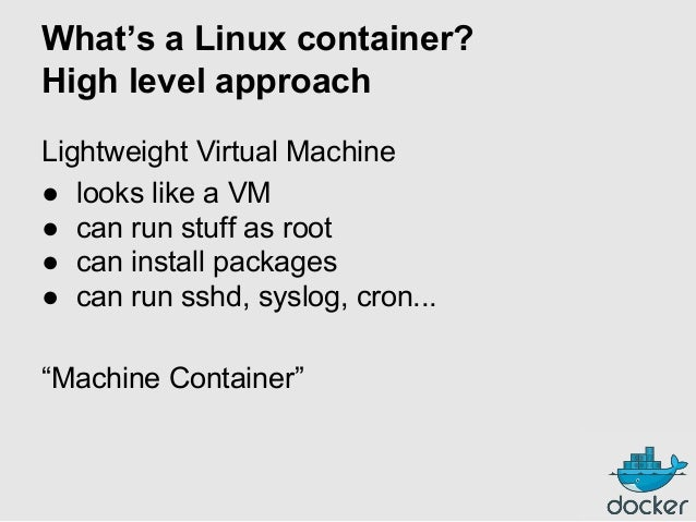 What's a Linux container? High level approach Lightweight Virtual Machine ● looks like a VM ● can run stuff as root ● can ...