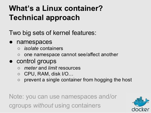 What's a Linux container? Technical approach Two big sets of kernel features: ● namespaces ○ isolate containers ○ one name...