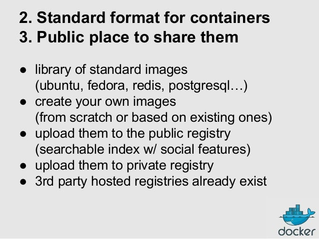 2. Standard format for containers 3. Public place to share them ● library of standard images (ubuntu, fedora, redis, postg...