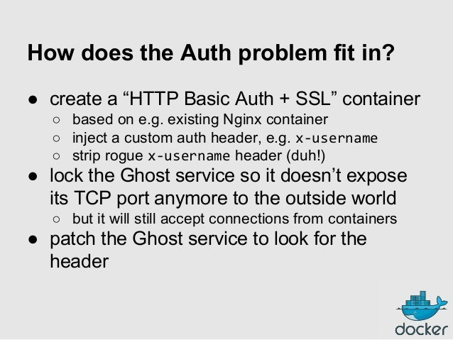 """How does the Auth problem fit in? ● create a """"HTTP Basic Auth + SSL"""" container ○ based on e.g. existing Nginx container ○ ..."""