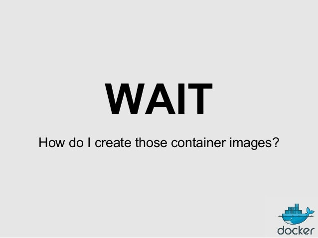 WAIT How do I create those container images?