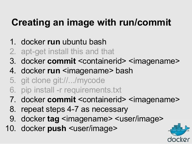 Creating an image with run/commit 1. 2. 3. 4. 5. 6. 7. 8. 9. 10.  docker run ubuntu bash apt-get install this and that doc...