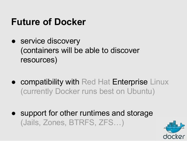 Future of Docker ● service discovery (containers will be able to discover resources) ● compatibility with Red Hat Enterpri...