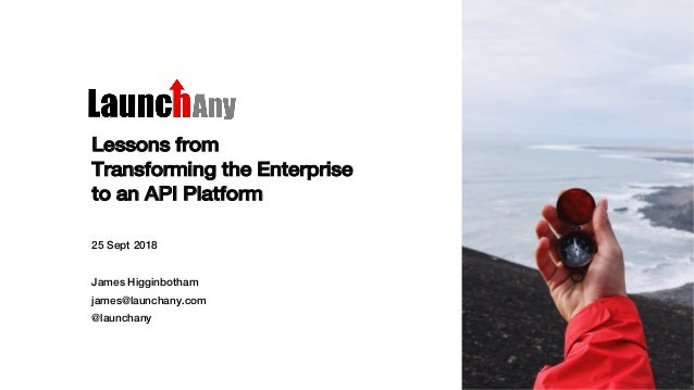 Lessons from Transforming the Enterprise to an API Platform 25 Sept 2018 James Higginbotham james@launchany.com @launchany