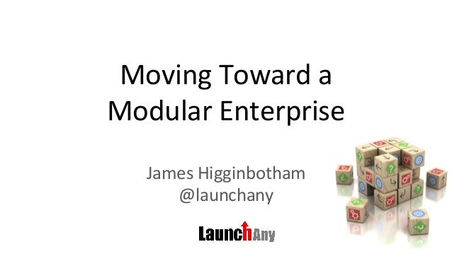 Moving	Toward	a		 Modular	Enterprise	 James	Higginbotham	 @launchany