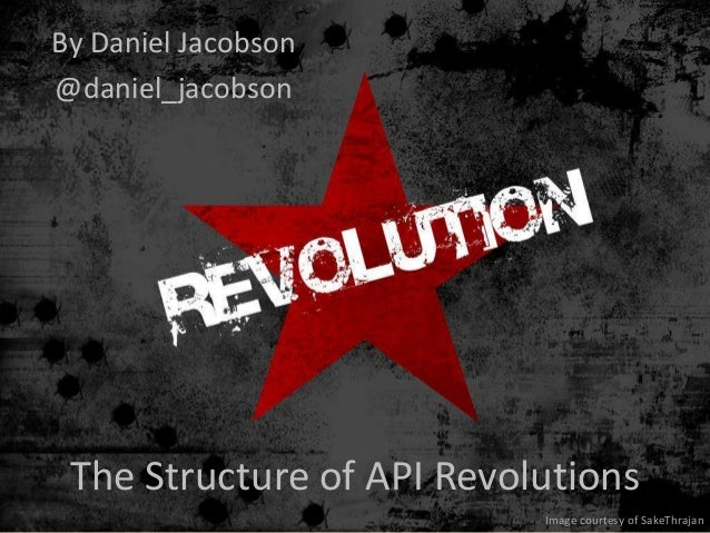 By Daniel Jacobson@daniel_jacobson The Structure of API Revolutions                           Image courtesy of SakeThrajan