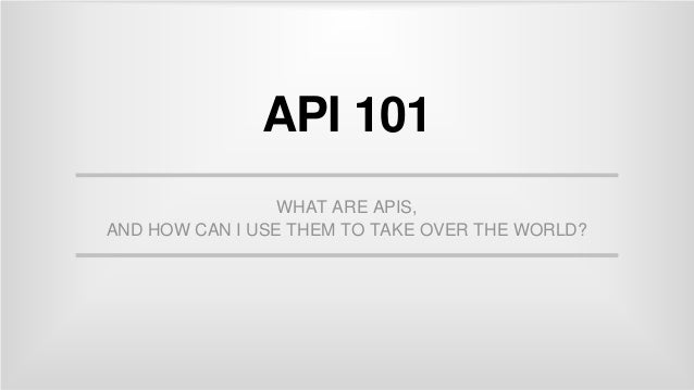 API 101 WHAT ARE APIS, AND HOW CAN I USE THEM TO TAKE OVER THE WORLD?