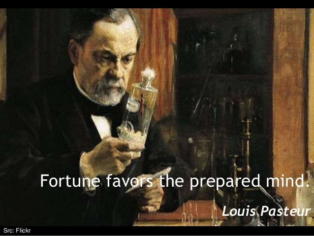 Fortune favors the prepared mind. Louis Pasteur Src: Flickr